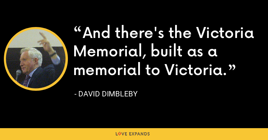 And there's the Victoria Memorial, built as a memorial to Victoria. - David Dimbleby