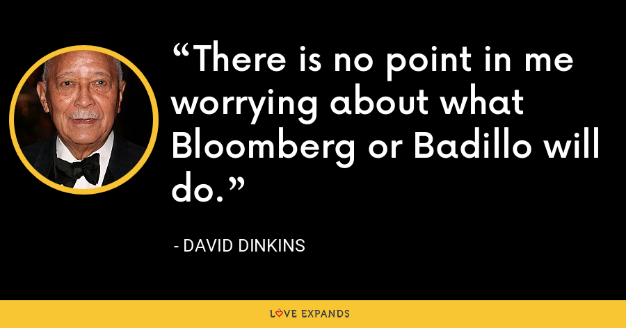 There is no point in me worrying about what Bloomberg or Badillo will do. - David Dinkins