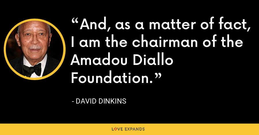 And, as a matter of fact, I am the chairman of the Amadou Diallo Foundation. - David Dinkins