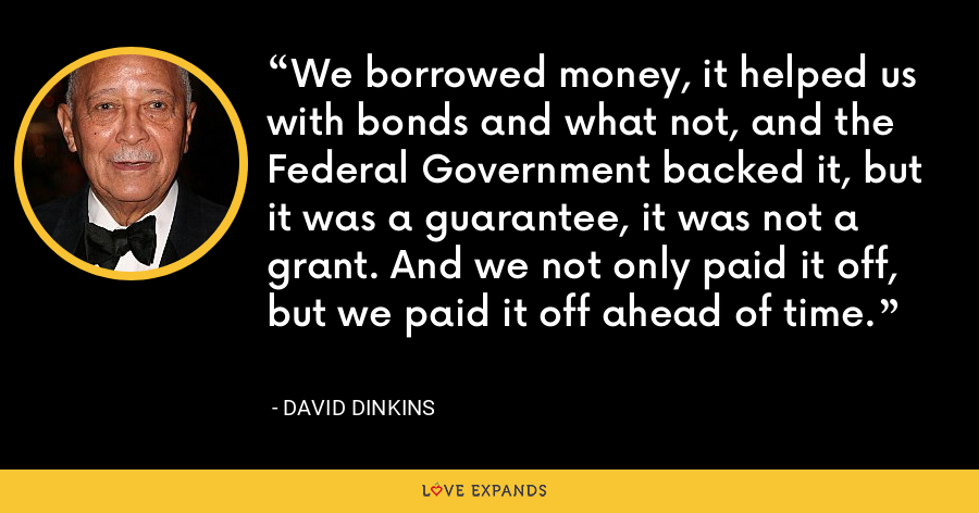 We borrowed money, it helped us with bonds and what not, and the Federal Government backed it, but it was a guarantee, it was not a grant. And we not only paid it off, but we paid it off ahead of time. - David Dinkins