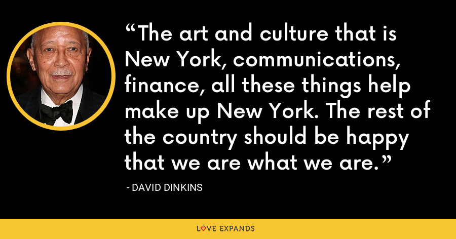 The art and culture that is New York, communications, finance, all these things help make up New York. The rest of the country should be happy that we are what we are. - David Dinkins