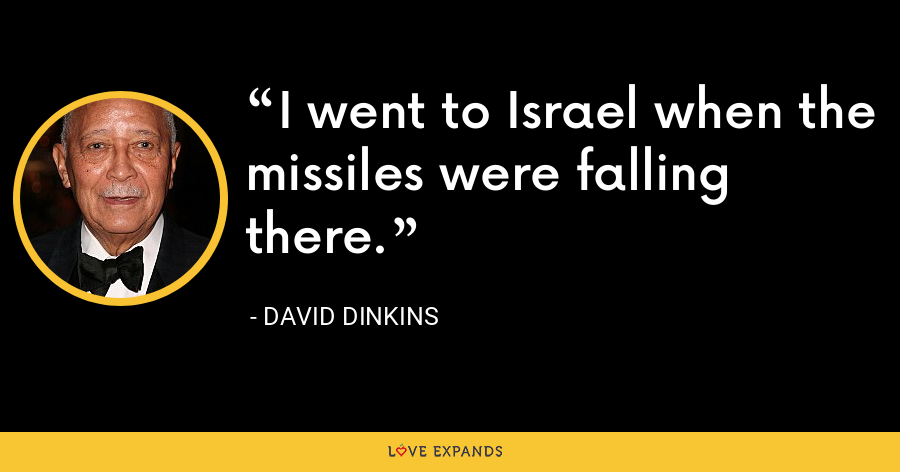 I went to Israel when the missiles were falling there. - David Dinkins