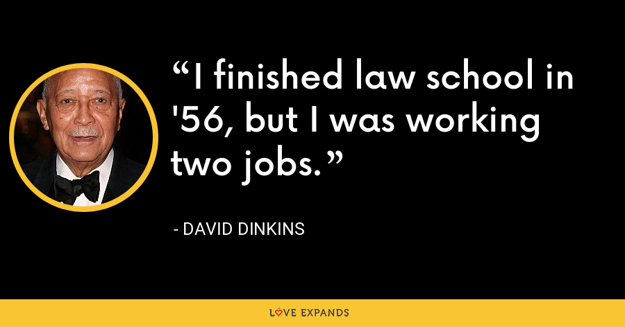 I finished law school in '56, but I was working two jobs. - David Dinkins