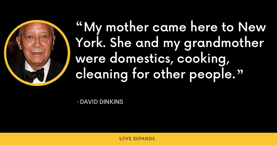 My mother came here to New York. She and my grandmother were domestics, cooking, cleaning for other people. - David Dinkins