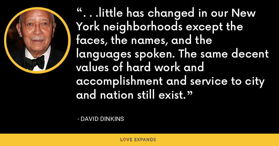 . . .little has changed in our New York neighborhoods except the faces, the names, and the languages spoken. The same decent values of hard work and accomplishment and service to city and nation still exist. - David Dinkins