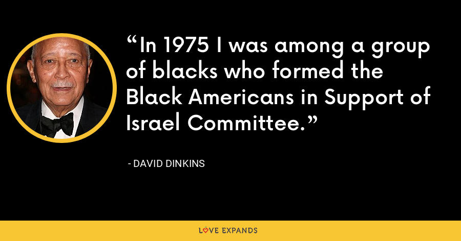In 1975 I was among a group of blacks who formed the Black Americans in Support of Israel Committee. - David Dinkins