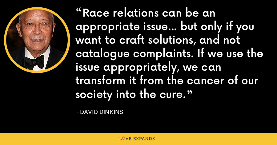Race relations can be an appropriate issue... but only if you want to craft solutions, and not catalogue complaints. If we use the issue appropriately, we can transform it from the cancer of our society into the cure. - David Dinkins