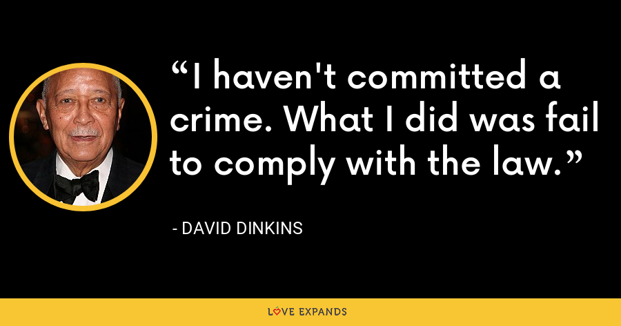I haven't committed a crime. What I did was fail to comply with the law. - David Dinkins
