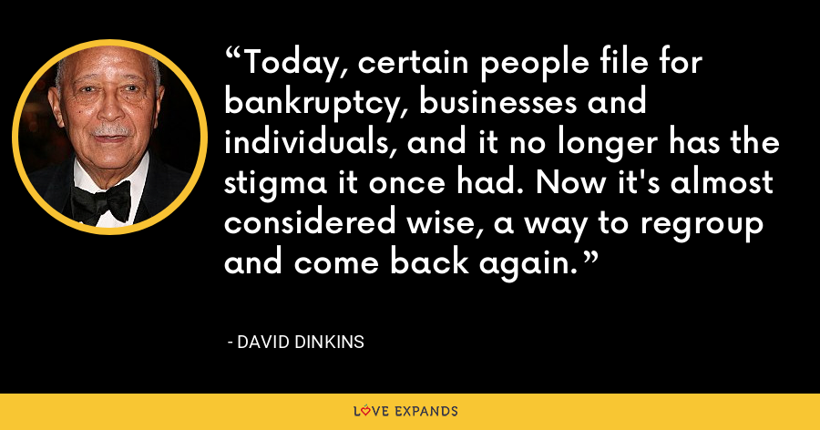 Today, certain people file for bankruptcy, businesses and individuals, and it no longer has the stigma it once had. Now it's almost considered wise, a way to regroup and come back again. - David Dinkins