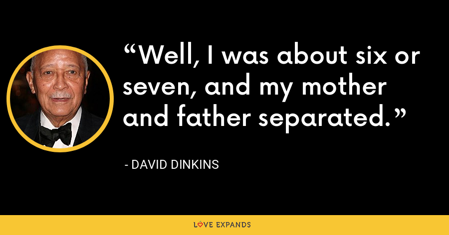 Well, I was about six or seven, and my mother and father separated. - David Dinkins