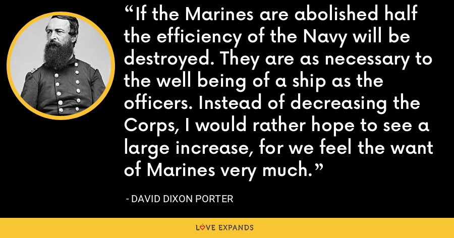 If the Marines are abolished half the efficiency of the Navy will be destroyed. They are as necessary to the well being of a ship as the officers. Instead of decreasing the Corps, I would rather hope to see a large increase, for we feel the want of Marines very much. - David Dixon Porter
