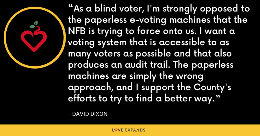As a blind voter, I'm strongly opposed to the paperless e-voting machines that the NFB is trying to force onto us. I want a voting system that is accessible to as many voters as possible and that also produces an audit trail. The paperless machines are simply the wrong approach, and I support the County's efforts to try to find a better way. - David Dixon