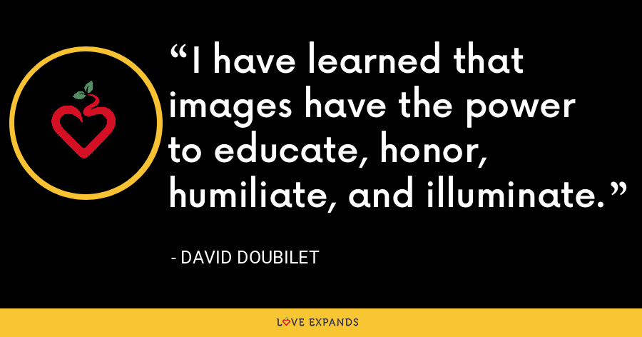 I have learned that images have the power to educate, honor, humiliate, and illuminate. - David Doubilet