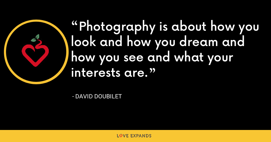Photography is about how you look and how you dream and how you see and what your interests are. - David Doubilet