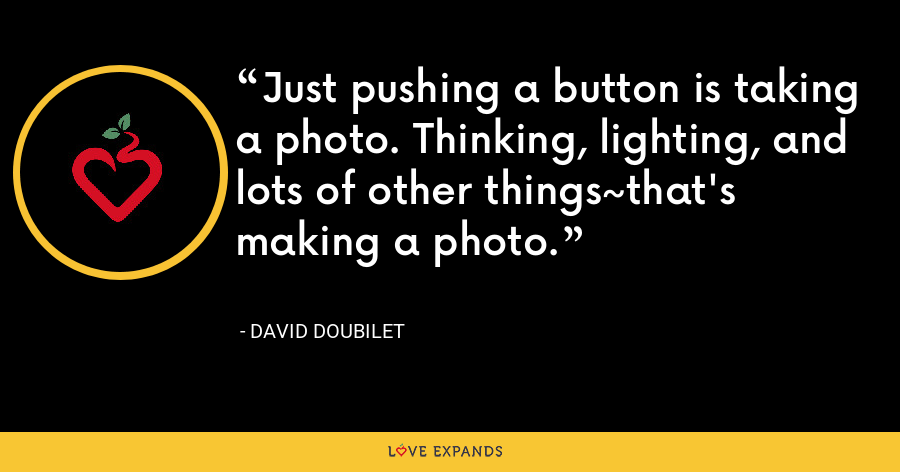 Just pushing a button is taking a photo. Thinking, lighting, and lots of other things~that's making a photo. - David Doubilet