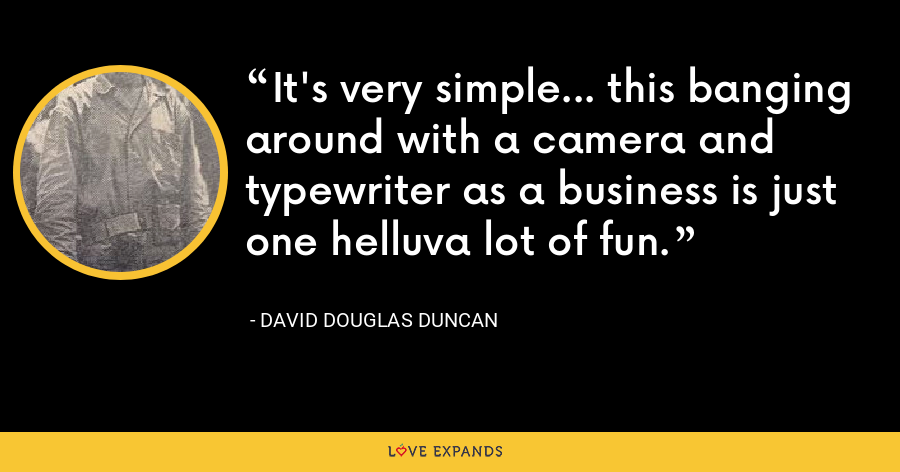 It's very simple... this banging around with a camera and typewriter as a business is just one helluva lot of fun. - David Douglas Duncan