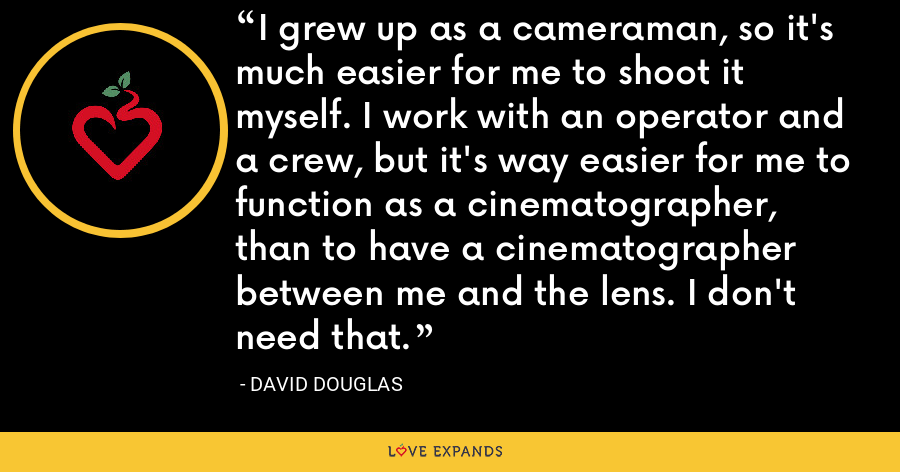I grew up as a cameraman, so it's much easier for me to shoot it myself. I work with an operator and a crew, but it's way easier for me to function as a cinematographer, than to have a cinematographer between me and the lens. I don't need that. - David Douglas