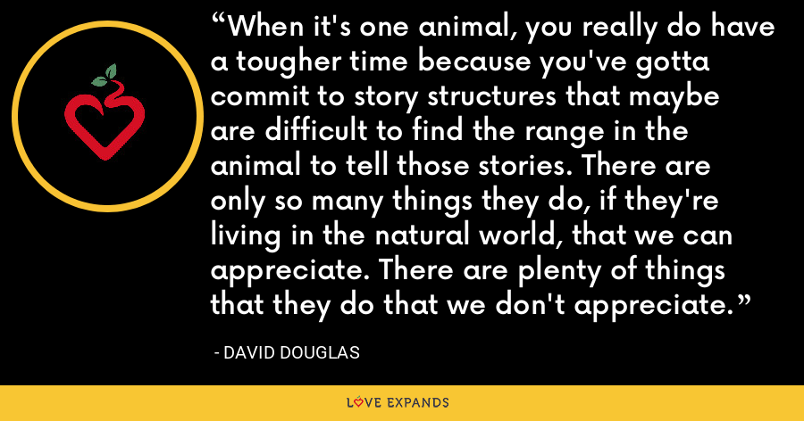 When it's one animal, you really do have a tougher time because you've gotta commit to story structures that maybe are difficult to find the range in the animal to tell those stories. There are only so many things they do, if they're living in the natural world, that we can appreciate. There are plenty of things that they do that we don't appreciate. - David Douglas