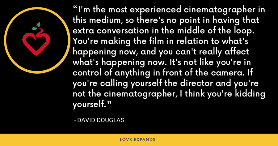 I'm the most experienced cinematographer in this medium, so there's no point in having that extra conversation in the middle of the loop. You're making the film in relation to what's happening now, and you can't really affect what's happening now. It's not like you're in control of anything in front of the camera. If you're calling yourself the director and you're not the cinematographer, I think you're kidding yourself. - David Douglas