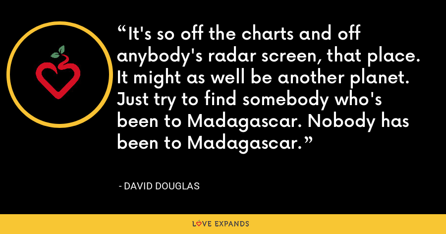 It's so off the charts and off anybody's radar screen, that place. It might as well be another planet. Just try to find somebody who's been to Madagascar. Nobody has been to Madagascar. - David Douglas