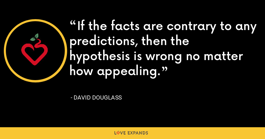 If the facts are contrary to any predictions, then the hypothesis is wrong no matter how appealing. - David Douglass