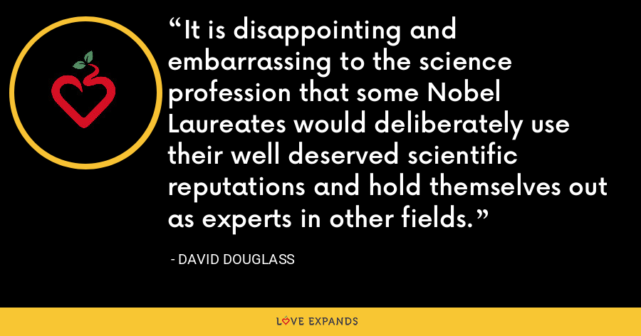 It is disappointing and embarrassing to the science profession that some Nobel Laureates would deliberately use their well deserved scientific reputations and hold themselves out as experts in other fields. - David Douglass