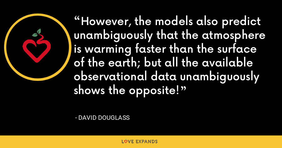 However, the models also predict unambiguously that the atmosphere is warming faster than the surface of the earth; but all the available observational data unambiguously shows the opposite! - David Douglass