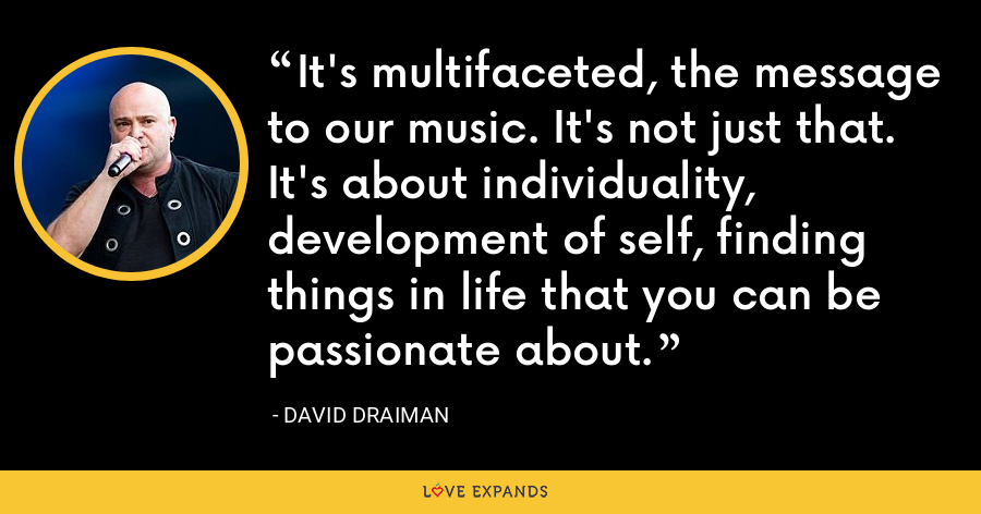 It's multifaceted, the message to our music. It's not just that. It's about individuality, development of self, finding things in life that you can be passionate about. - David Draiman