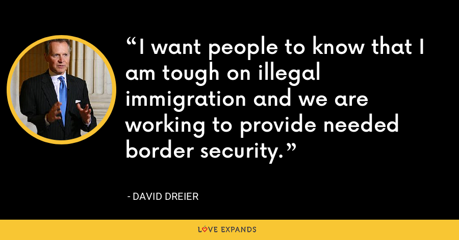 I want people to know that I am tough on illegal immigration and we are working to provide needed border security. - David Dreier