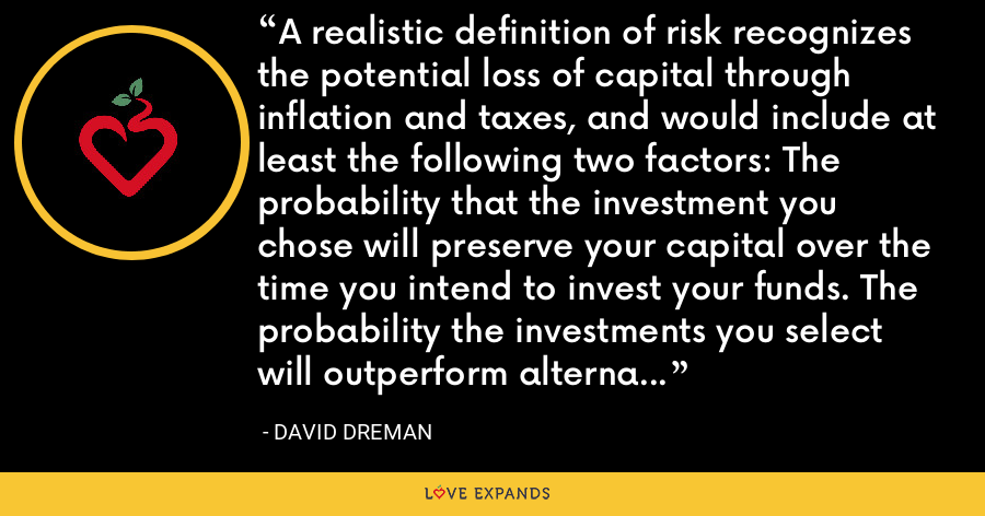 A realistic definition of risk recognizes the potential loss of capital through inflation and taxes, and would include at least the following two factors: The probability that the investment you chose will preserve your capital over the time you intend to invest your funds. The probability the investments you select will outperform alternative investments for this period. - David Dreman