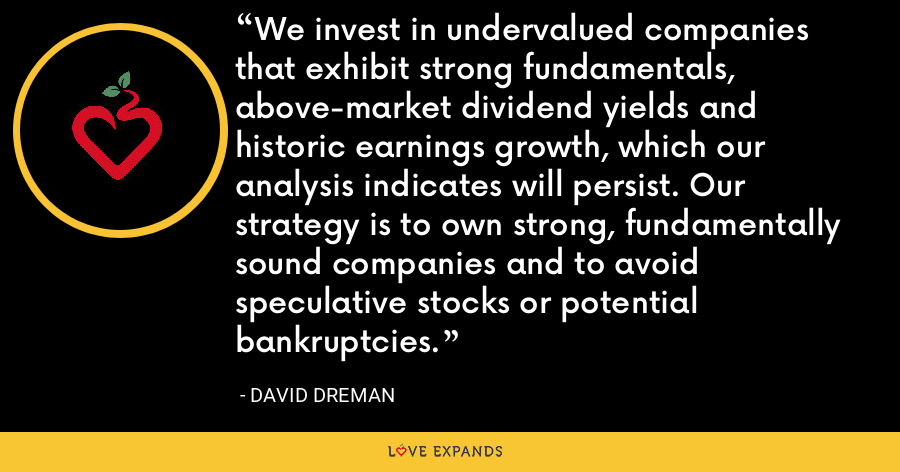 We invest in undervalued companies that exhibit strong fundamentals, above-market dividend yields and historic earnings growth, which our analysis indicates will persist. Our strategy is to own strong, fundamentally sound companies and to avoid speculative stocks or potential bankruptcies. - David Dreman