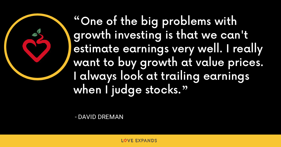 One of the big problems with growth investing is that we can't estimate earnings very well. I really want to buy growth at value prices. I always look at trailing earnings when I judge stocks. - David Dreman