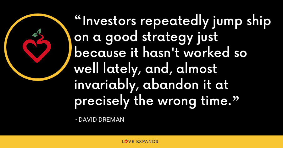 Investors repeatedly jump ship on a good strategy just because it hasn't worked so well lately, and, almost invariably, abandon it at precisely the wrong time. - David Dreman