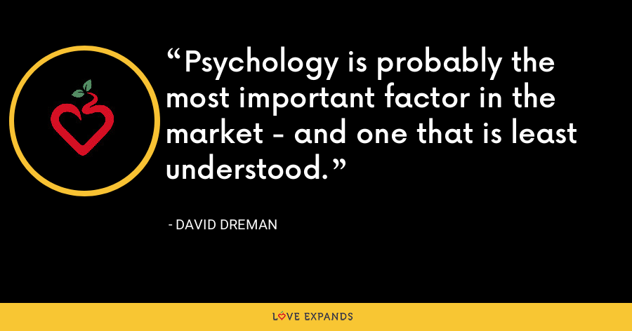 Psychology is probably the most important factor in the market - and one that is least understood. - David Dreman