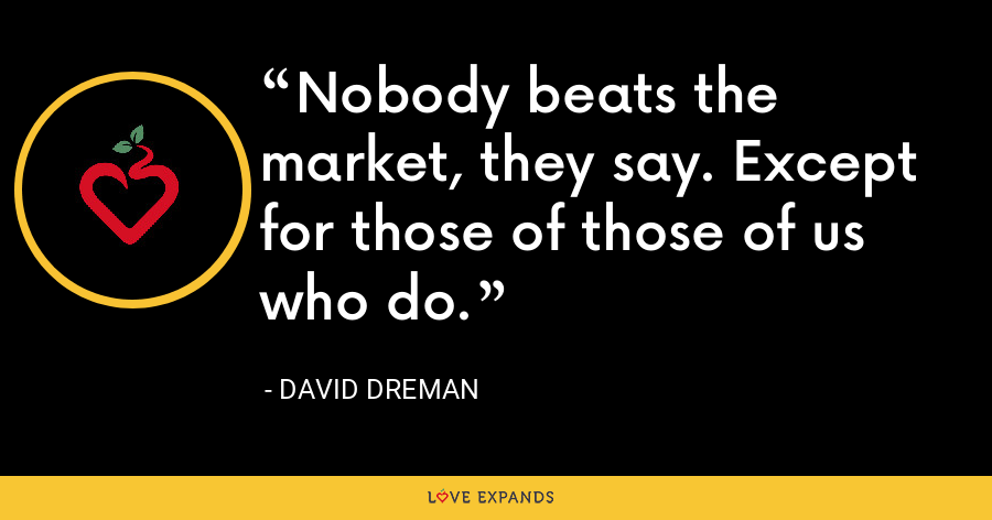 Nobody beats the market, they say. Except for those of those of us who do. - David Dreman