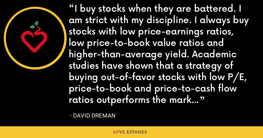 I buy stocks when they are battered. I am strict with my discipline. I always buy stocks with low price-earnings ratios, low price-to-book value ratios and higher-than-average yield. Academic studies have shown that a strategy of buying out-of-favor stocks with low P/E, price-to-book and price-to-cash flow ratios outperforms the market pretty consistently over long periods of time. - David Dreman