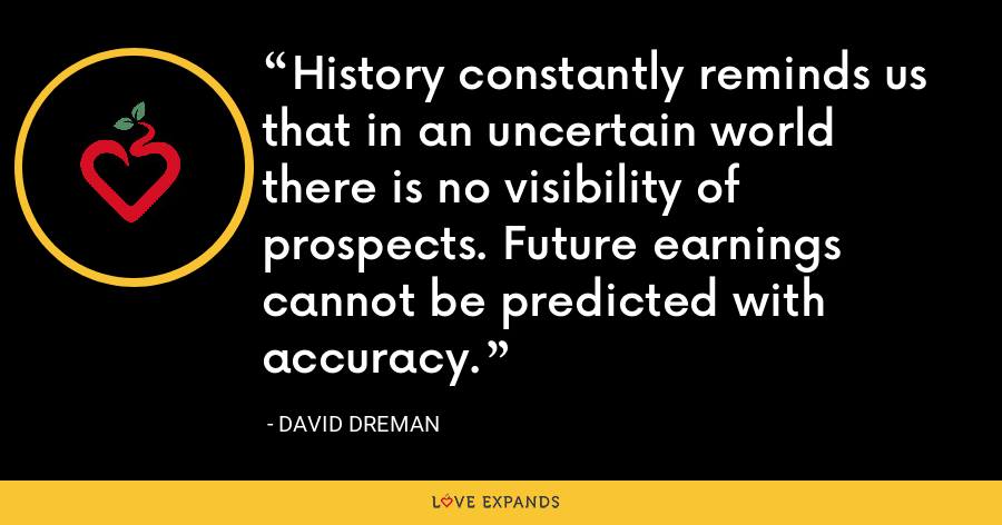 History constantly reminds us that in an uncertain world there is no visibility of prospects. Future earnings cannot be predicted with accuracy. - David Dreman