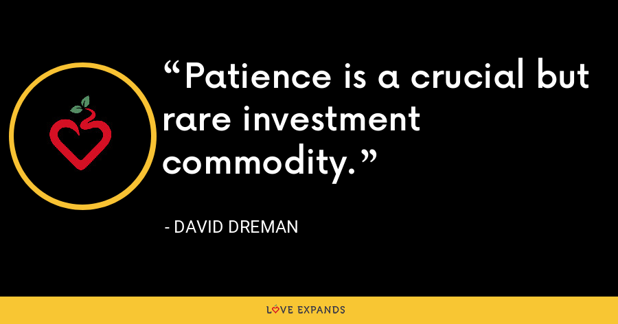 Patience is a crucial but rare investment commodity. - David Dreman