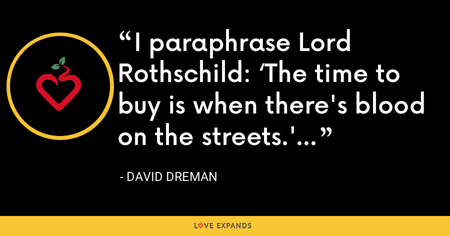 I paraphrase Lord Rothschild: 'The time to buy is when there's blood on the streets.' - David Dreman