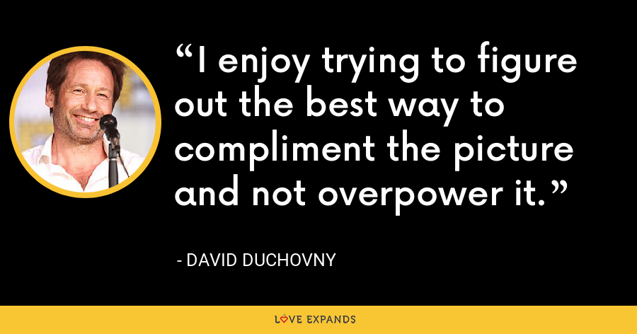 I enjoy trying to figure out the best way to compliment the picture and not overpower it. - David Duchovny
