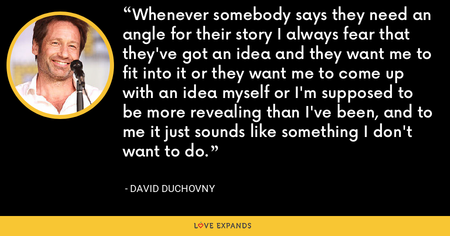 Whenever somebody says they need an angle for their story I always fear that they've got an idea and they want me to fit into it or they want me to come up with an idea myself or I'm supposed to be more revealing than I've been, and to me it just sounds like something I don't want to do. - David Duchovny