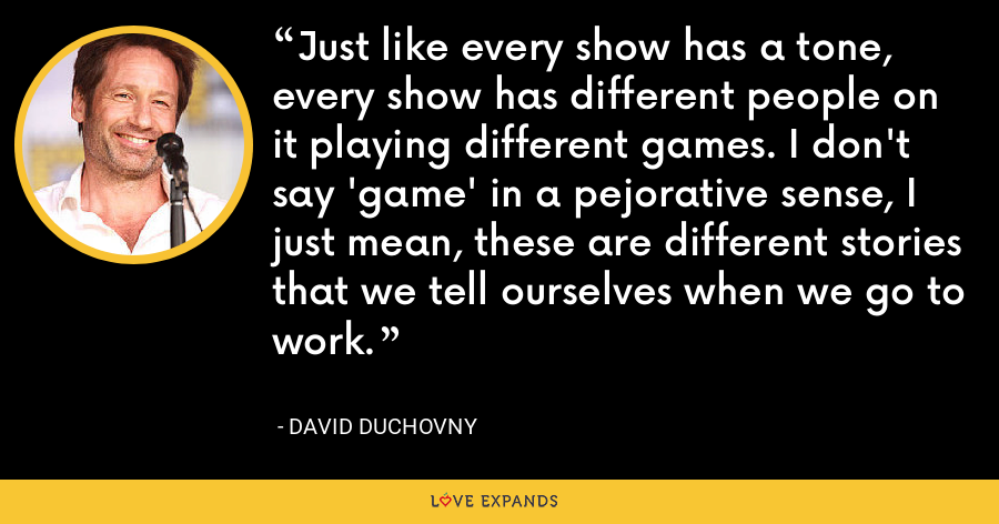 Just like every show has a tone, every show has different people on it playing different games. I don't say 'game' in a pejorative sense, I just mean, these are different stories that we tell ourselves when we go to work. - David Duchovny