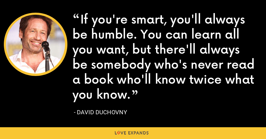 If you're smart, you'll always be humble. You can learn all you want, but there'll always be somebody who's never read a book who'll know twice what you know. - David Duchovny