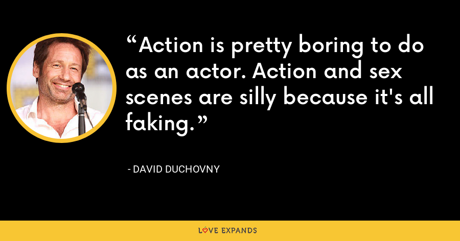 Action is pretty boring to do as an actor. Action and sex scenes are silly because it's all faking. - David Duchovny