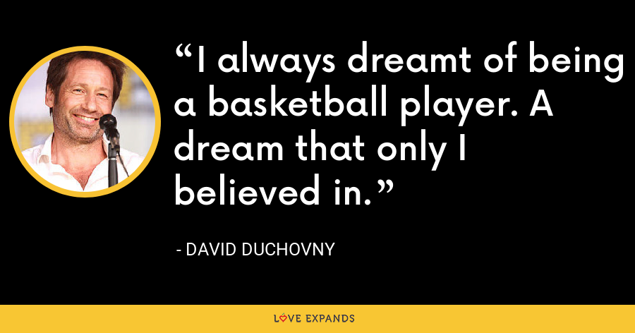 I always dreamt of being a basketball player. A dream that only I believed in. - David Duchovny