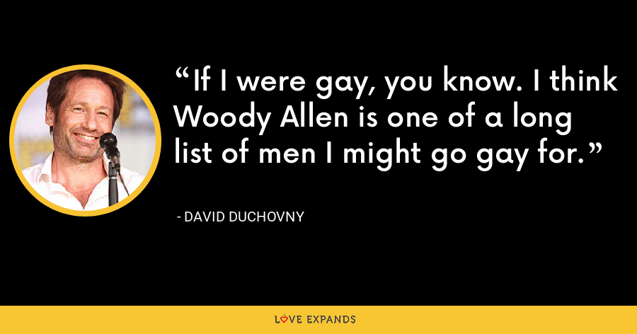 If I were gay, you know. I think Woody Allen is one of a long list of men I might go gay for. - David Duchovny