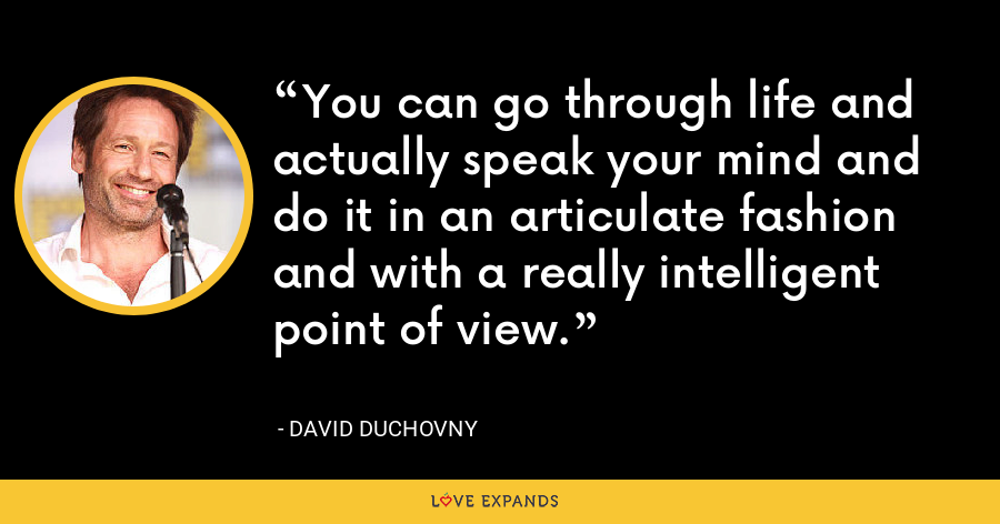 You can go through life and actually speak your mind and do it in an articulate fashion and with a really intelligent point of view. - David Duchovny