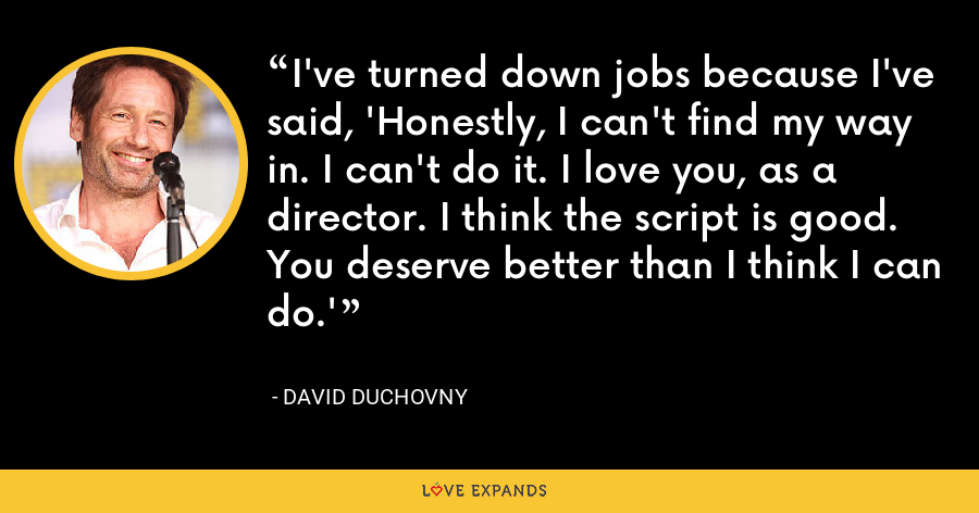 I've turned down jobs because I've said, 'Honestly, I can't find my way in. I can't do it. I love you, as a director. I think the script is good. You deserve better than I think I can do.' - David Duchovny