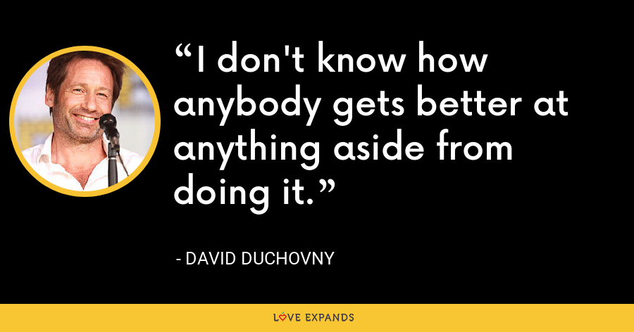 I don't know how anybody gets better at anything aside from doing it. - David Duchovny