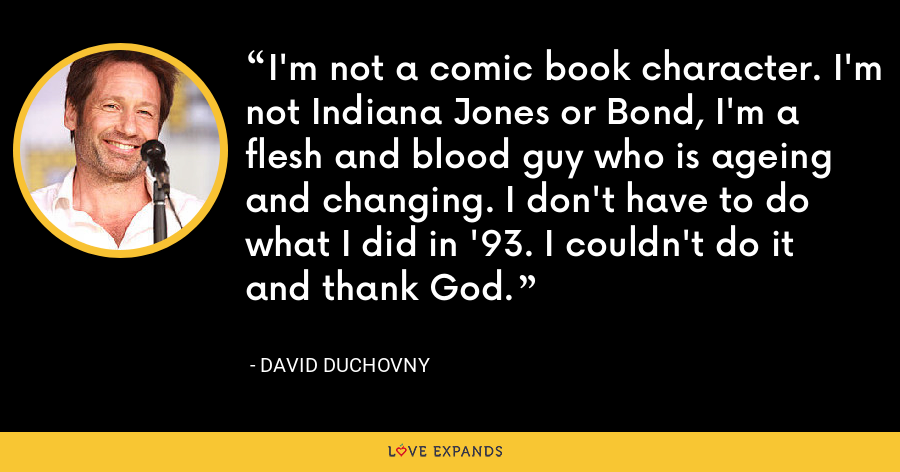 I'm not a comic book character. I'm not Indiana Jones or Bond, I'm a flesh and blood guy who is ageing and changing. I don't have to do what I did in '93. I couldn't do it and thank God. - David Duchovny